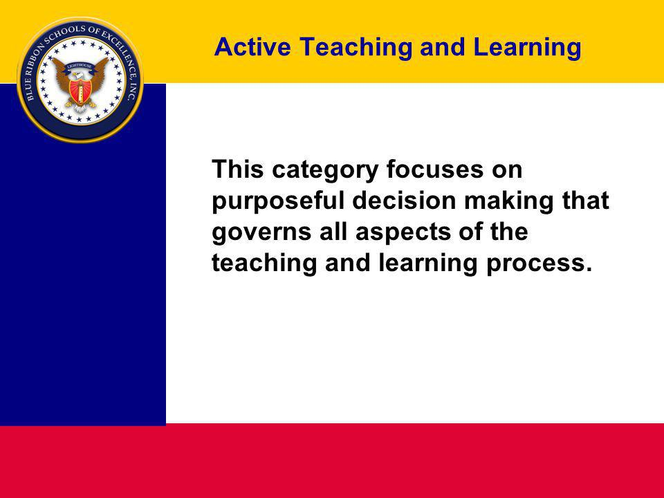 Active Teaching and Learning This category focuses on purposeful decision making that governs all aspects of the teaching and learning process.