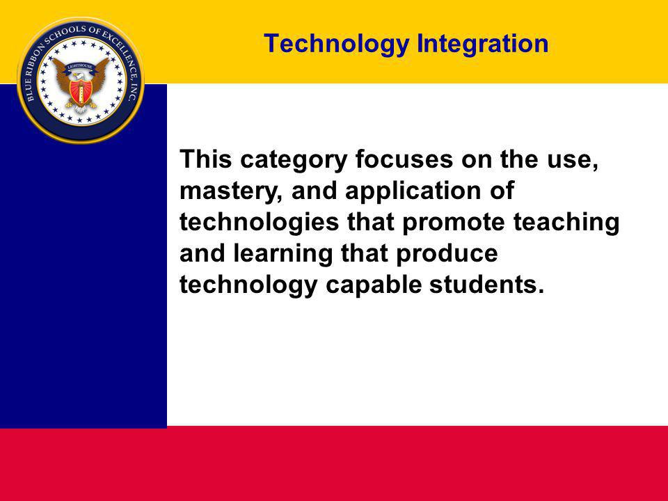 Technology Integration This category focuses on the use, mastery, and application of technologies that promote teaching and learning that produce technology capable students.