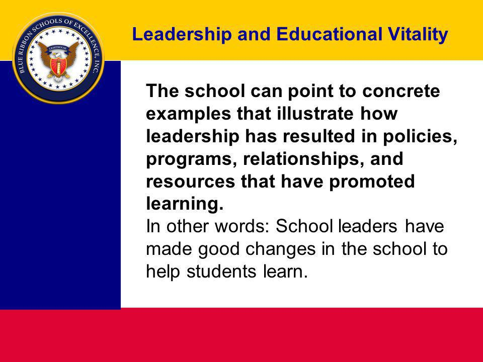 Leadership and Educational Vitality The school can point to concrete examples that illustrate how leadership has resulted in policies, programs, relationships, and resources that have promoted learning.