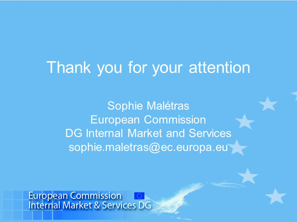 Thank you for your attention Sophie Malétras European Commission DG Internal Market and Services sophie.maletras@ec.europa.eu