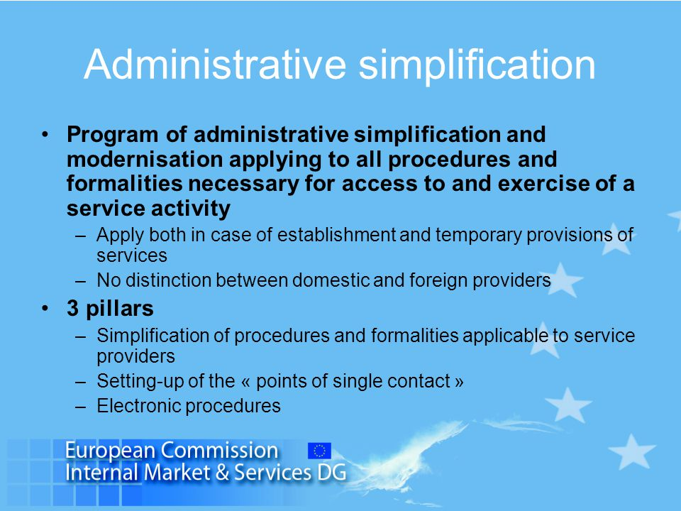 Administrative simplification Program of administrative simplification and modernisation applying to all procedures and formalities necessary for access to and exercise of a service activity –Apply both in case of establishment and temporary provisions of services –No distinction between domestic and foreign providers 3 pillars –Simplification of procedures and formalities applicable to service providers –Setting-up of the « points of single contact » –Electronic procedures