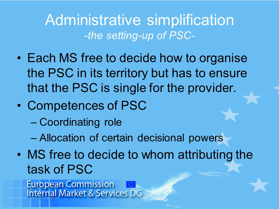 Administrative simplification -the setting-up of PSC- Each MS free to decide how to organise the PSC in its territory but has to ensure that the PSC is single for the provider.