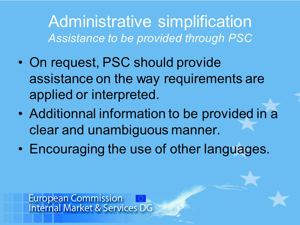 Administrative simplification Assistance to be provided through PSC On request, PSC should provide assistance on the way requirements are applied or interpreted.