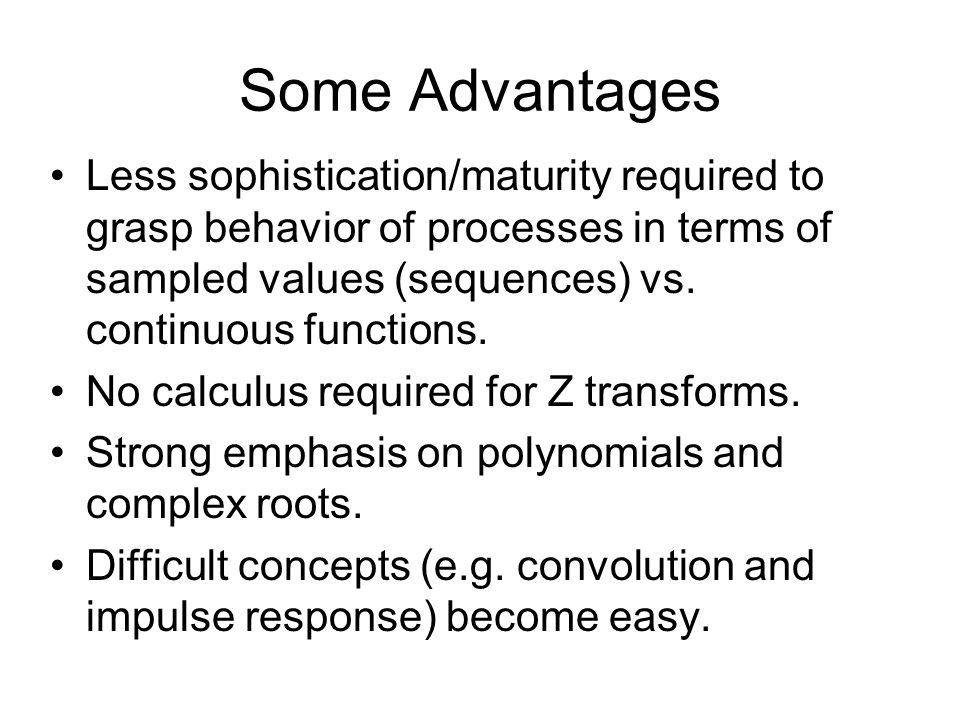 Some Advantages Less sophistication/maturity required to grasp behavior of processes in terms of sampled values (sequences) vs.