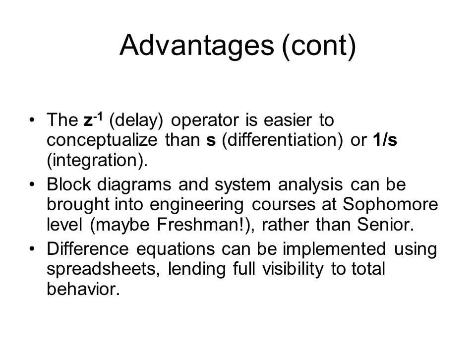 Advantages (cont) The z -1 (delay) operator is easier to conceptualize than s (differentiation) or 1/s (integration).
