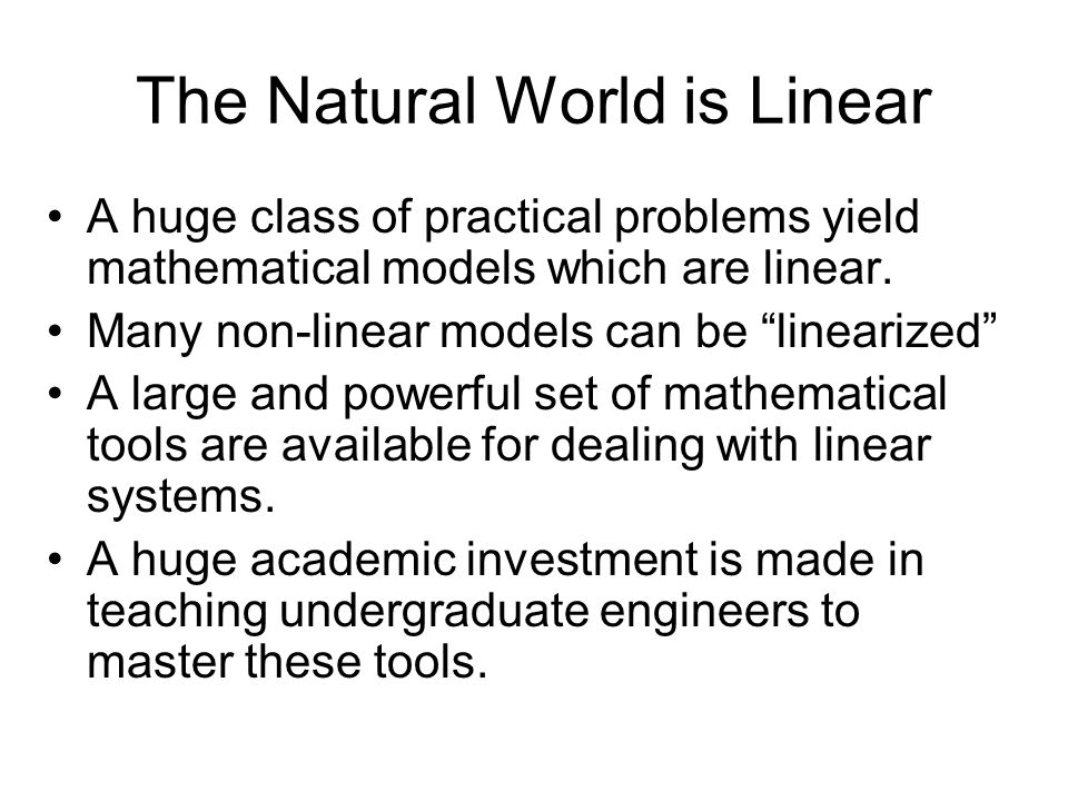 The Natural World is Linear A huge class of practical problems yield mathematical models which are linear.