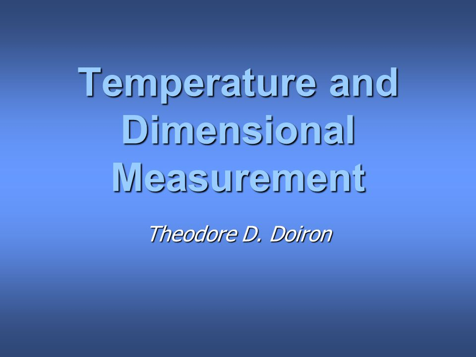 Temperature and Dimensional Measurement Theodore D. Doiron