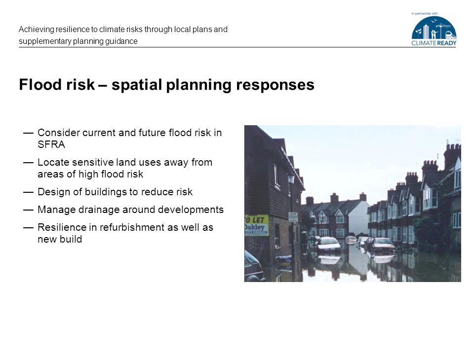 Flood risk – spatial planning responses —Consider current and future flood risk in SFRA —Locate sensitive land uses away from areas of high flood risk —Design of buildings to reduce risk —Manage drainage around developments —Resilience in refurbishment as well as new build Achieving resilience to climate risks through local plans and supplementary planning guidance