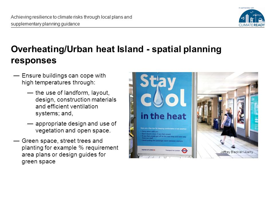 Overheating/Urban heat Island - spatial planning responses —Ensure buildings can cope with high temperatures through: —the use of landform, layout, design, construction materials and efficient ventilation systems; and, —appropriate design and use of vegetation and open space.