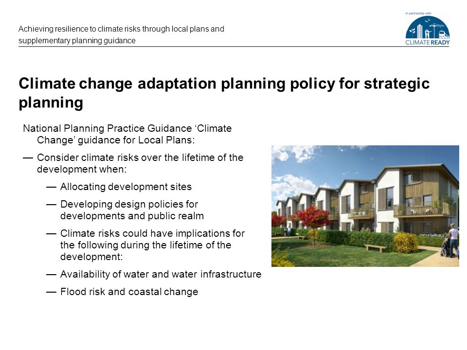 Climate change adaptation planning policy for strategic planning National Planning Practice Guidance 'Climate Change' guidance for Local Plans: —Consider climate risks over the lifetime of the development when: —Allocating development sites —Developing design policies for developments and public realm —Climate risks could have implications for the following during the lifetime of the development: —Availability of water and water infrastructure —Flood risk and coastal change Achieving resilience to climate risks through local plans and supplementary planning guidance