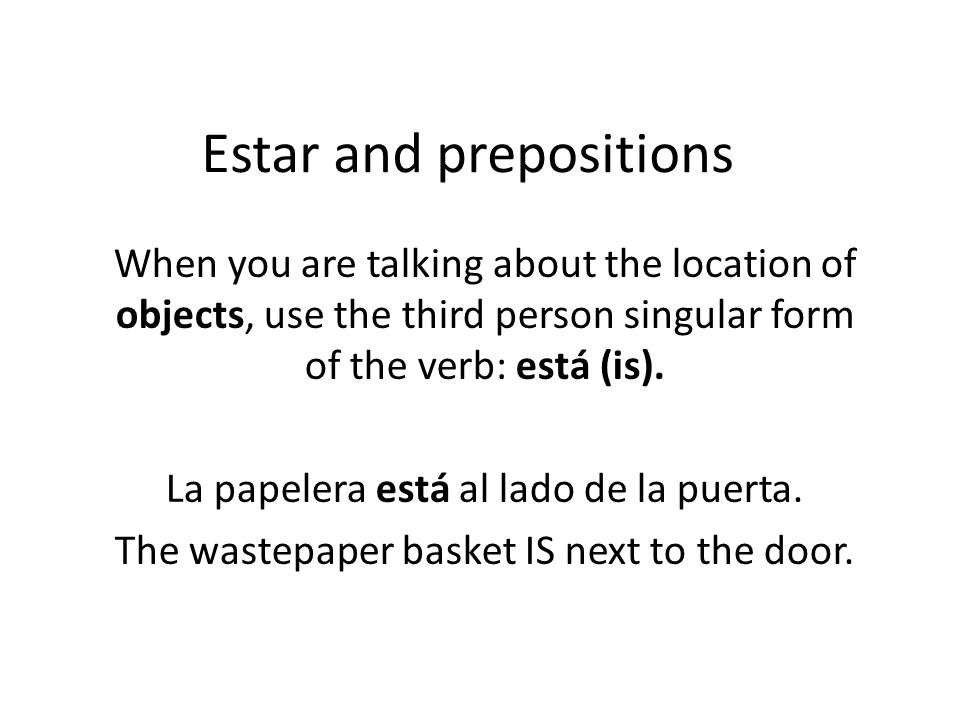 Estar and prepositions When you are talking about the location of objects, use the third person singular form of the verb: está (is).