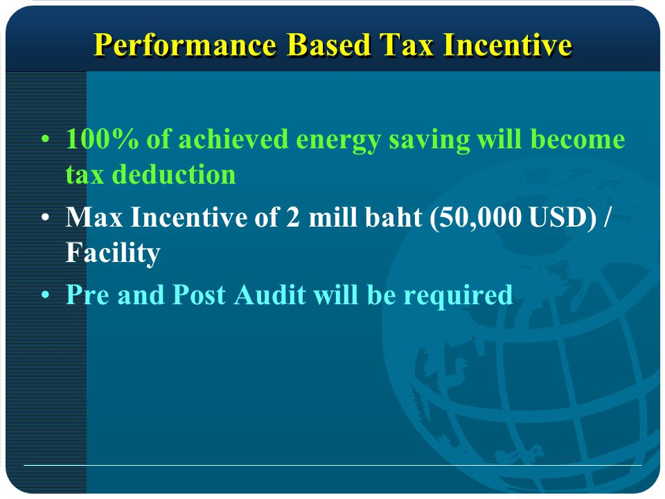 Performance Based Tax Incentive 100% of achieved energy saving will become tax deduction Max Incentive of 2 mill baht (50,000 USD) / Facility Pre and Post Audit will be required