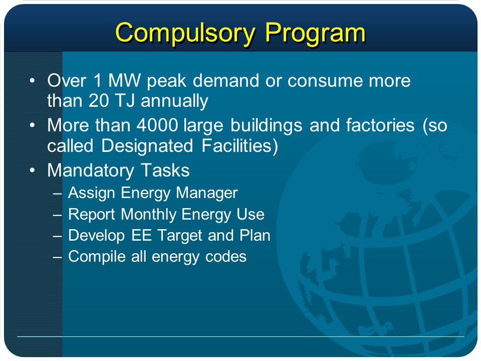 Compulsory Program Over 1 MW peak demand or consume more than 20 TJ annually More than 4000 large buildings and factories (so called Designated Facilities) Mandatory Tasks –Assign Energy Manager –Report Monthly Energy Use –Develop EE Target and Plan –Compile all energy codes