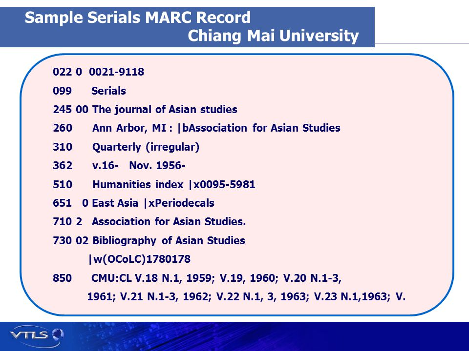 Visionary Technology in Library Solutions Chiang Mai University 022 0 0021-9118 099 Serials 245 00 The journal of Asian studies 260 260 Ann Arbor, MI : |bAssociation for Asian Studies 310 310 Quarterly (irregular) 362 362 v.16- Nov.