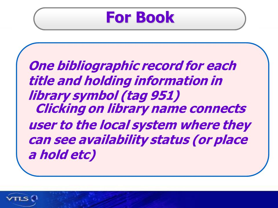 Visionary Technology in Library Solutions For Book One bibliographic record for each title and holding information in library symbol (tag 951) Clicking on library name connects user to the local system where they can see availability status (or place a hold etc)
