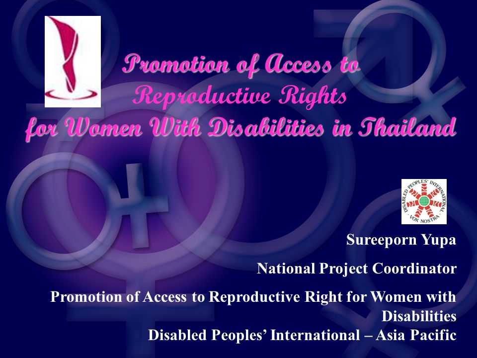 Promotion of Access to Reproductive Rights for Women With Disabilities in Thailand Sureeporn Yupa National Project Coordinator Promotion of Access to Reproductive Right for Women with Disabilities Disabled Peoples' International – Asia Pacific