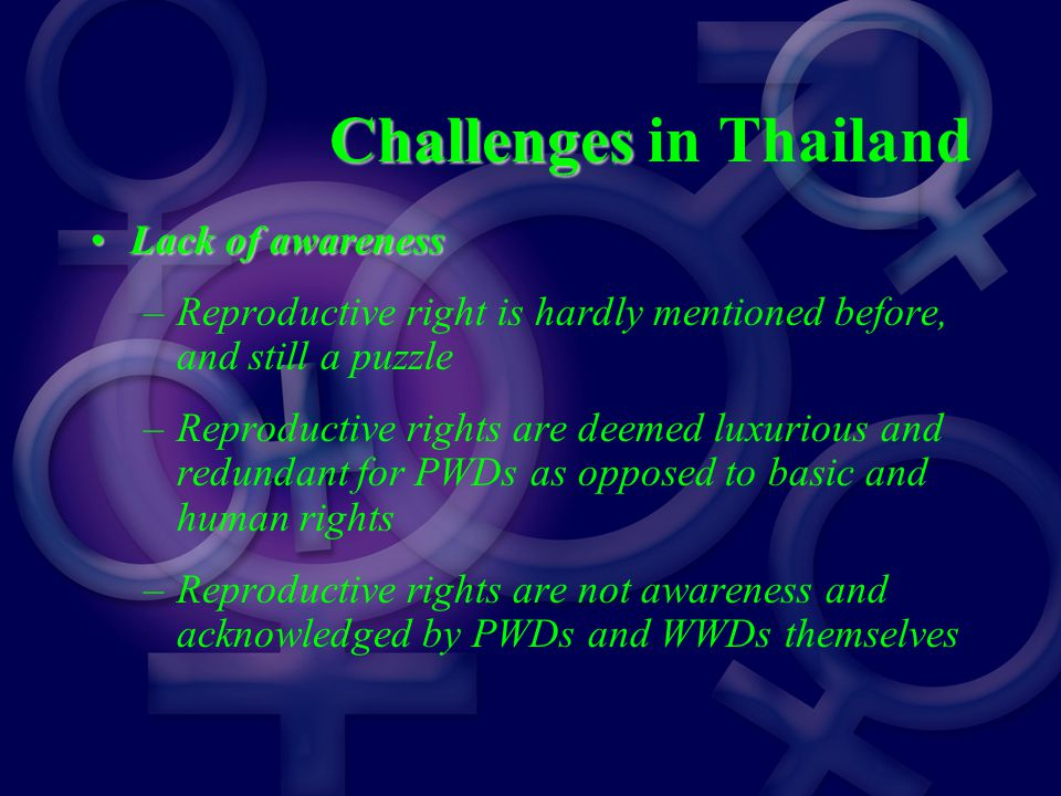 Challenges Challenges in Thailand Lack of awarenessLack of awareness –Reproductive right is hardly mentioned before, and still a puzzle –Reproductive rights are deemed luxurious and redundant for PWDs as opposed to basic and human rights –Reproductive rights are not awareness and acknowledged by PWDs and WWDs themselves