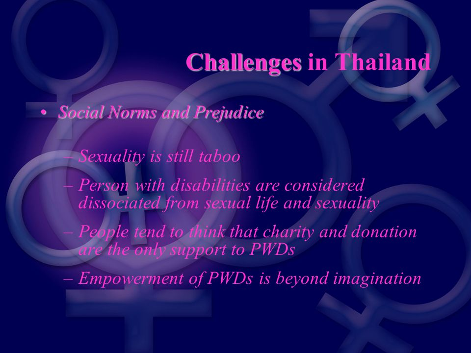 Challenges Challenges in Thailand Social Norms and PrejudiceSocial Norms and Prejudice –Sexuality is still taboo –Person with disabilities are considered dissociated from sexual life and sexuality –People tend to think that charity and donation are the only support to PWDs –Empowerment of PWDs is beyond imagination