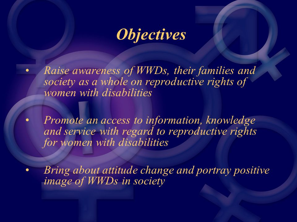 Objectives Raise awareness of WWDs, their families and society as a whole on reproductive rights of women with disabilities Promote an access to information, knowledge and service with regard to reproductive rights for women with disabilities Bring about attitude change and portray positive image of WWDs in society