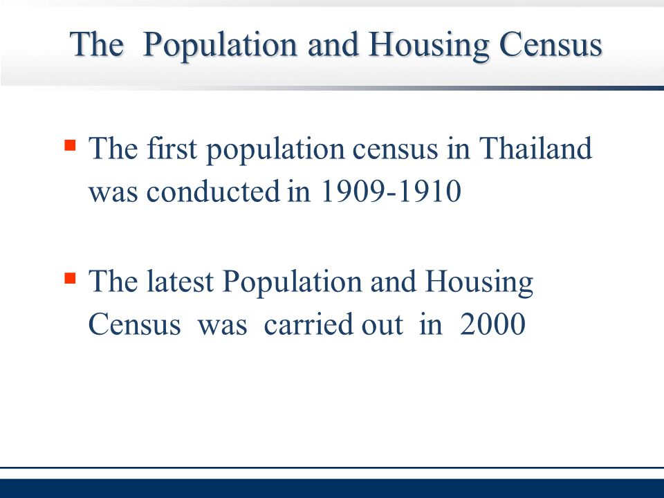 The Population and Housing Census  The first population census in Thailand was conducted in 1909-1910  The latest Population and Housing Census was carried out in 2000