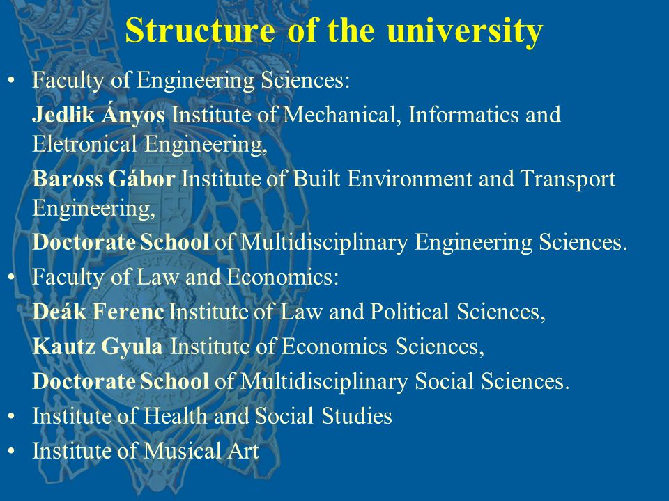 Structure of the university Faculty of Engineering Sciences: Jedlik Ányos Institute of Mechanical, Informatics and Eletronical Engineering, Baross Gábor Institute of Built Environment and Transport Engineering, Doctorate School of Multidisciplinary Engineering Sciences.