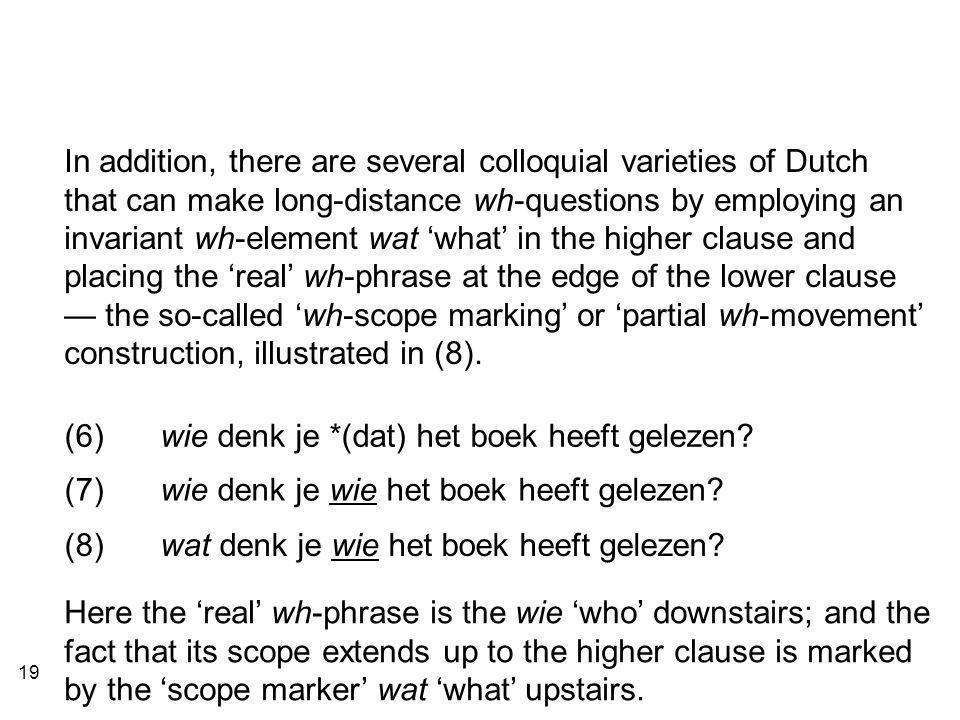 19 In addition, there are several colloquial varieties of Dutch that can make long-distance wh-questions by employing an invariant wh-element wat 'what' in the higher clause and placing the 'real' wh-phrase at the edge of the lower clause — the so-called 'wh-scope marking' or 'partial wh-movement' construction, illustrated in (8).