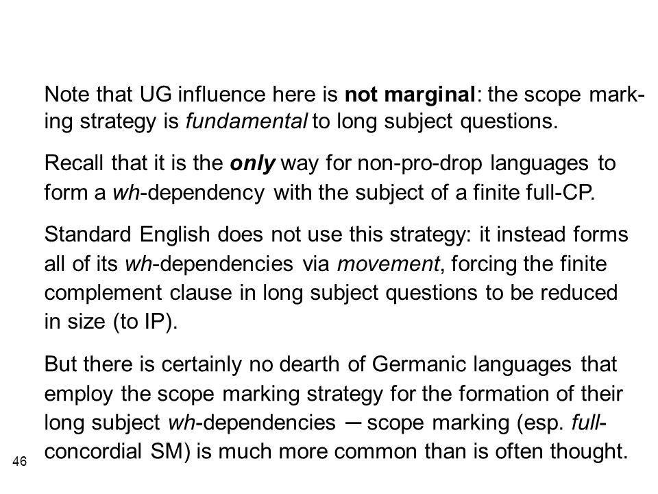 46 Note that UG influence here is not marginal: the scope mark- ing strategy is fundamental to long subject questions.