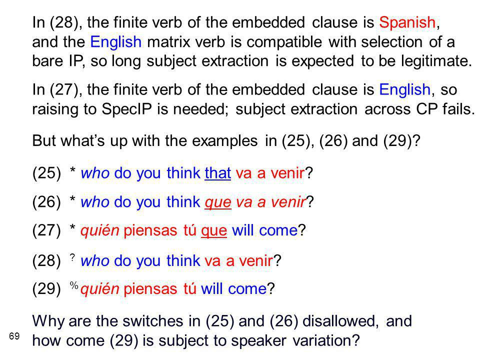 69 In (28), the finite verb of the embedded clause is Spanish, and the English matrix verb is compatible with selection of a bare IP, so long subject extraction is expected to be legitimate.