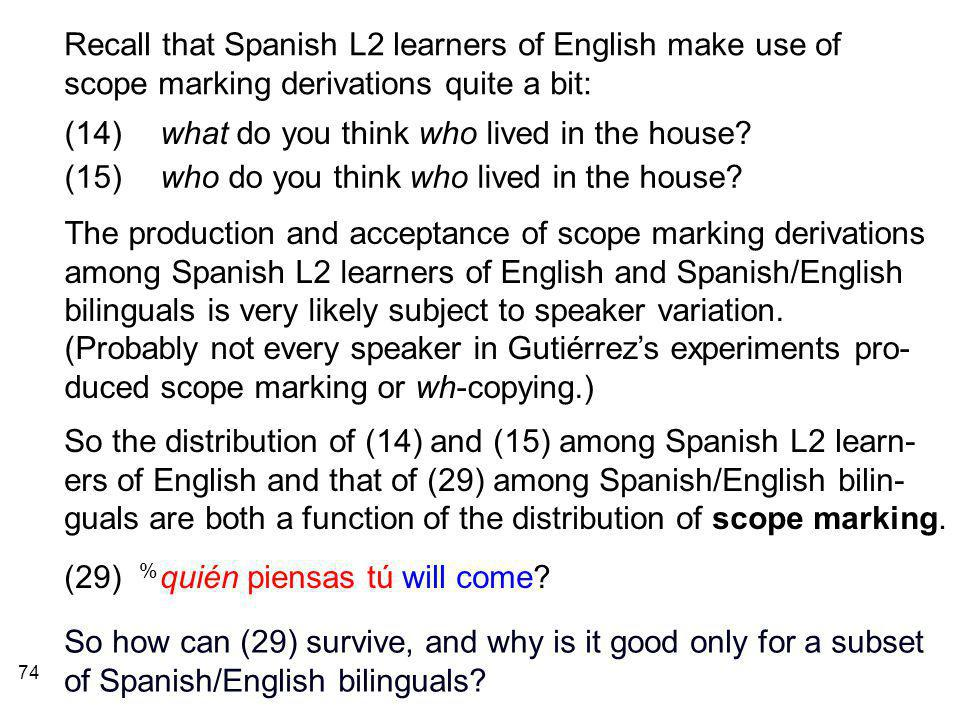 74 Recall that Spanish L2 learners of English make use of scope marking derivations quite a bit: The production and acceptance of scope marking derivations among Spanish L2 learners of English and Spanish/English bilinguals is very likely subject to speaker variation.