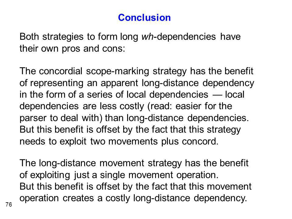 76 Both strategies to form long wh-dependencies have their own pros and cons: The concordial scope-marking strategy has the benefit of representing an apparent long-distance dependency in the form of a series of local dependencies — local dependencies are less costly (read: easier for the parser to deal with) than long-distance dependencies.