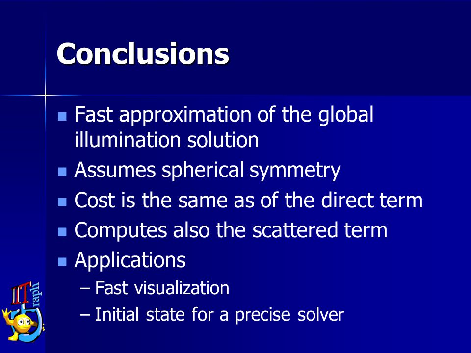 Conclusions Fast approximation of the global illumination solution Assumes spherical symmetry Cost is the same as of the direct term Computes also the scattered term Applications –Fast visualization –Initial state for a precise solver