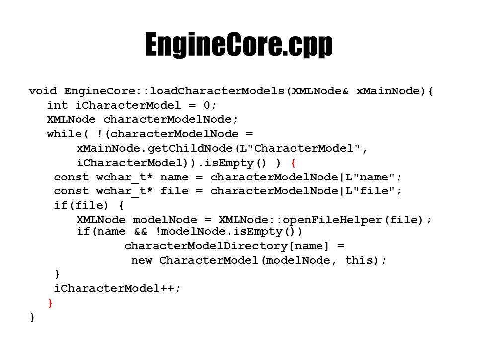 EngineCore.cpp void EngineCore::loadCharacterModels(XMLNode& xMainNode){ int iCharacterModel = 0; XMLNode characterModelNode; while( !(characterModelNode = xMainNode.getChildNode(L CharacterModel , iCharacterModel)).isEmpty() ) { const wchar_t* name = characterModelNode|L name ; const wchar_t* file = characterModelNode|L file ; if(file) { XMLNode modelNode = XMLNode::openFileHelper(file); if(name && !modelNode.isEmpty()) characterModelDirectory[name] = new CharacterModel(modelNode, this); } iCharacterModel++; }
