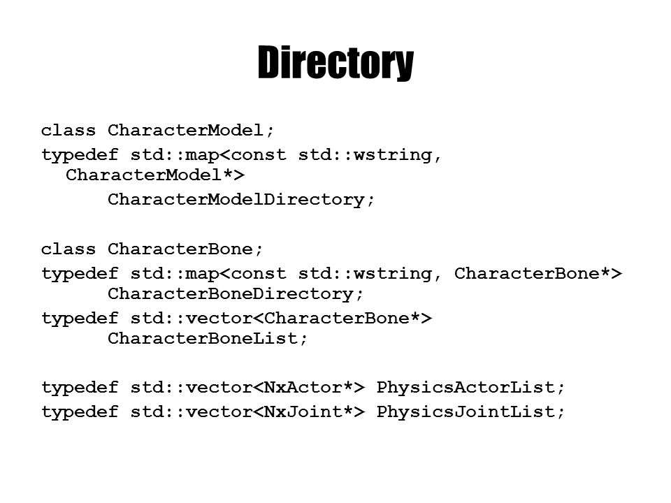 Directory class CharacterModel; typedef std::map CharacterModelDirectory; class CharacterBone; typedef std::map CharacterBoneDirectory; typedef std::vector CharacterBoneList; typedef std::vector PhysicsActorList; typedef std::vector PhysicsJointList;