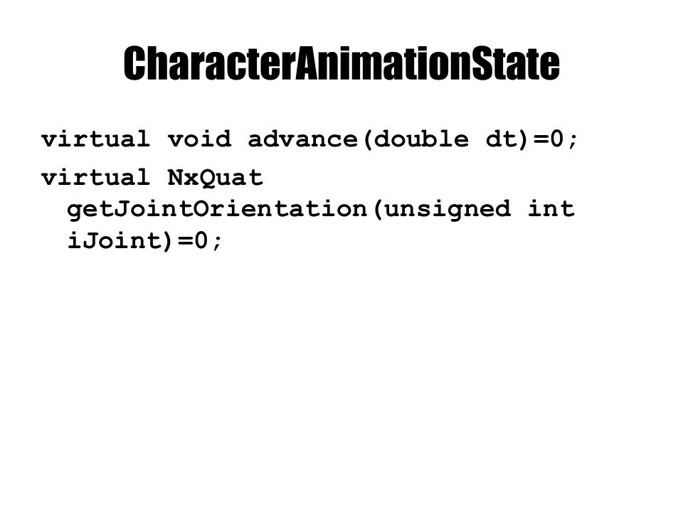CharacterAnimationState virtual void advance(double dt)=0; virtual NxQuat getJointOrientation(unsigned int iJoint)=0;