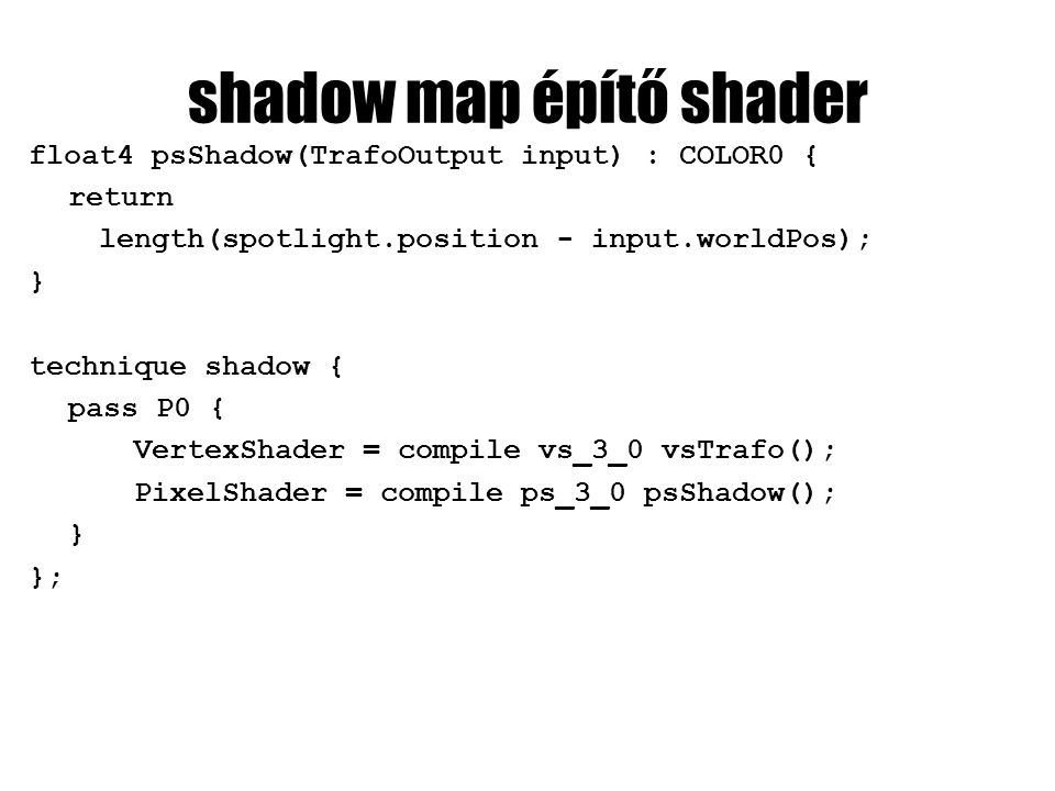 shadow map építő shader float4 psShadow(TrafoOutput input) : COLOR0 { return length(spotlight.position - input.worldPos); } technique shadow { pass P0 { VertexShader = compile vs_3_0 vsTrafo(); PixelShader = compile ps_3_0 psShadow(); } };