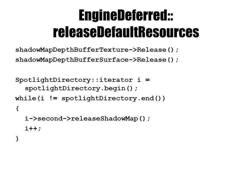 EngineDeferred:: releaseDefaultResources shadowMapDepthBufferTexture->Release(); shadowMapDepthBufferSurface->Release(); SpotlightDirectory::iterator i = spotlightDirectory.begin(); while(i != spotlightDirectory.end()) { i->second->releaseShadowMap(); i++; }