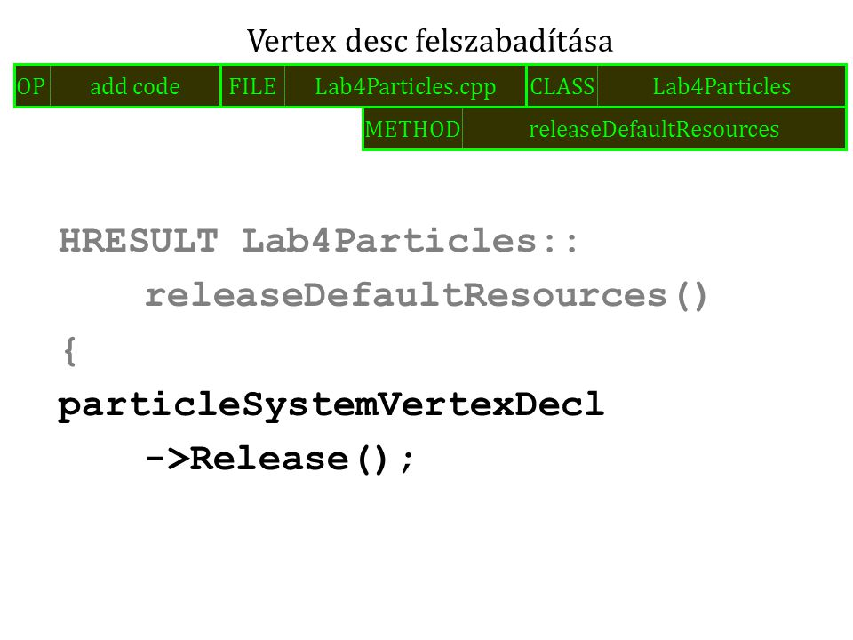 HRESULT Lab4Particles:: releaseDefaultResources() { particleSystemVertexDecl ->Release(); Vertex desc felszabadítása FILELab4Particles.cppOPadd codeCLASSLab4Particles METHODreleaseDefaultResources