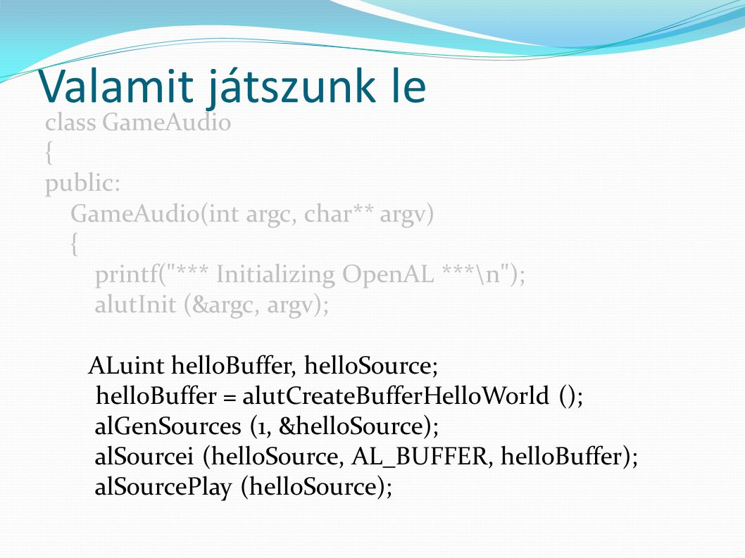 Valamit játszunk le class GameAudio { public: GameAudio(int argc, char** argv) { printf( *** Initializing OpenAL ***\n ); alutInit (&argc, argv); ALuint helloBuffer, helloSource; helloBuffer = alutCreateBufferHelloWorld (); alGenSources (1, &helloSource); alSourcei (helloSource, AL_BUFFER, helloBuffer); alSourcePlay (helloSource);