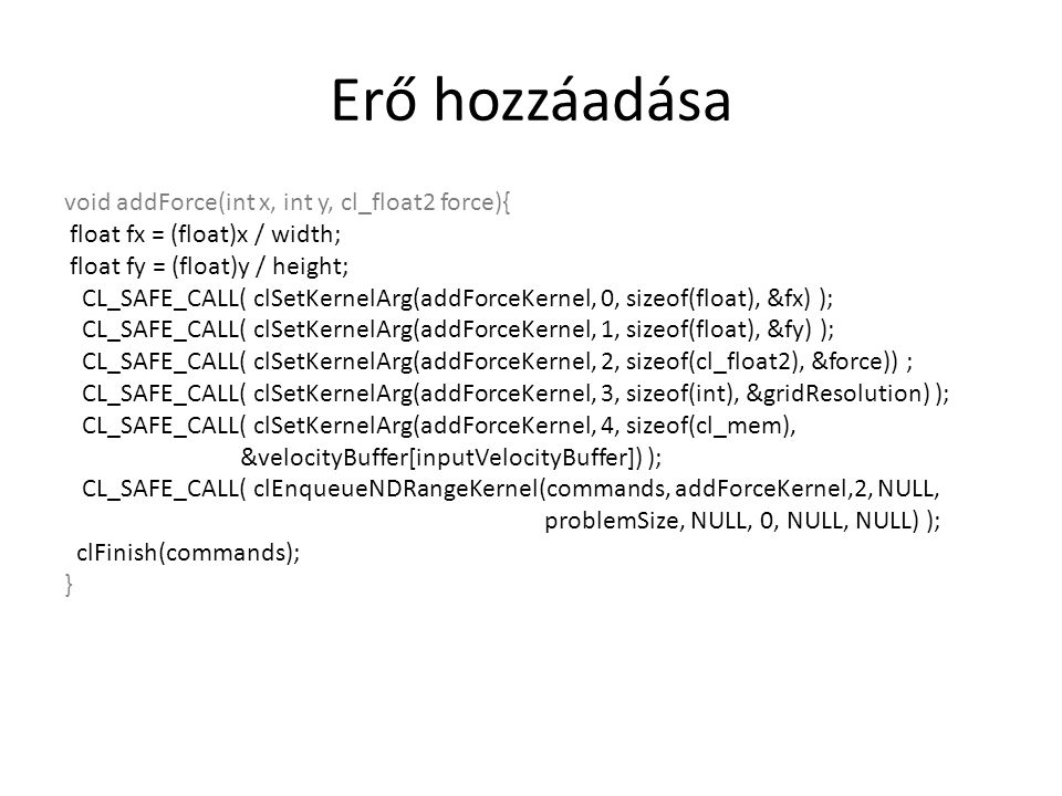 Erő hozzáadása void addForce(int x, int y, cl_float2 force){ float fx = (float)x / width; float fy = (float)y / height; CL_SAFE_CALL( clSetKernelArg(addForceKernel, 0, sizeof(float), &fx) ); CL_SAFE_CALL( clSetKernelArg(addForceKernel, 1, sizeof(float), &fy) ); CL_SAFE_CALL( clSetKernelArg(addForceKernel, 2, sizeof(cl_float2), &force)) ; CL_SAFE_CALL( clSetKernelArg(addForceKernel, 3, sizeof(int), &gridResolution) ); CL_SAFE_CALL( clSetKernelArg(addForceKernel, 4, sizeof(cl_mem), &velocityBuffer[inputVelocityBuffer]) ); CL_SAFE_CALL( clEnqueueNDRangeKernel(commands, addForceKernel,2, NULL, problemSize, NULL, 0, NULL, NULL) ); clFinish(commands); }