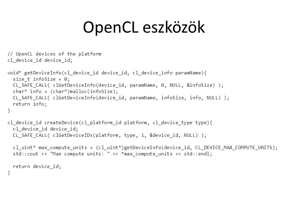 OpenCL eszközök // OpenCL devices of the platform cl_device_id device_id; void* getDeviceInfo(cl_device_id device_id, cl_device_info paramName){ size_t infoSize = 0; CL_SAFE_CALL( clGetDeviceInfo(device_id, paramName, 0, NULL, &infoSize) ); char* info = (char*)malloc(infoSize); CL_SAFE_CALL( clGetDeviceInfo(device_id, paramName, infoSize, info, NULL) ); return info; } cl_device_id createDevice(cl_platform_id platform, cl_device_type type){ cl_device_id device_id; CL_SAFE_CALL( clGetDeviceIDs(platform, type, 1, &device_id, NULL) ); cl_uint* max_compute_units = (cl_uint*)getDeviceInfo(device_id, CL_DEVICE_MAX_COMPUTE_UNITS); std::cout << Max compute units: << *max_compute_units << std::endl; return device_id; }
