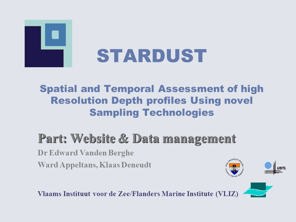 STARDUST Spatial and Temporal Assessment of high Resolution Depth profiles Using novel Sampling Technologies Vlaams Instituut voor de Zee/Flanders Marine Institute (VLIZ) Part: Website & Data management Dr Edward Vanden Berghe Ward Appeltans, Klaas Deneudt