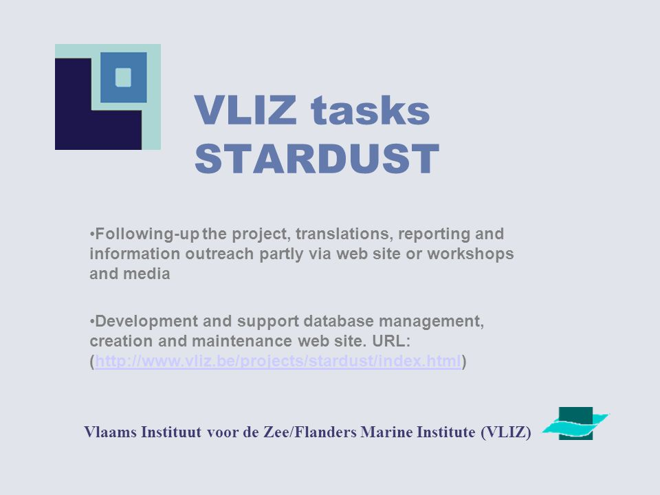 VLIZ tasks STARDUST Vlaams Instituut voor de Zee/Flanders Marine Institute (VLIZ) Following-up the project, translations, reporting and information outreach partly via web site or workshops and media Development and support database management, creation and maintenance web site.