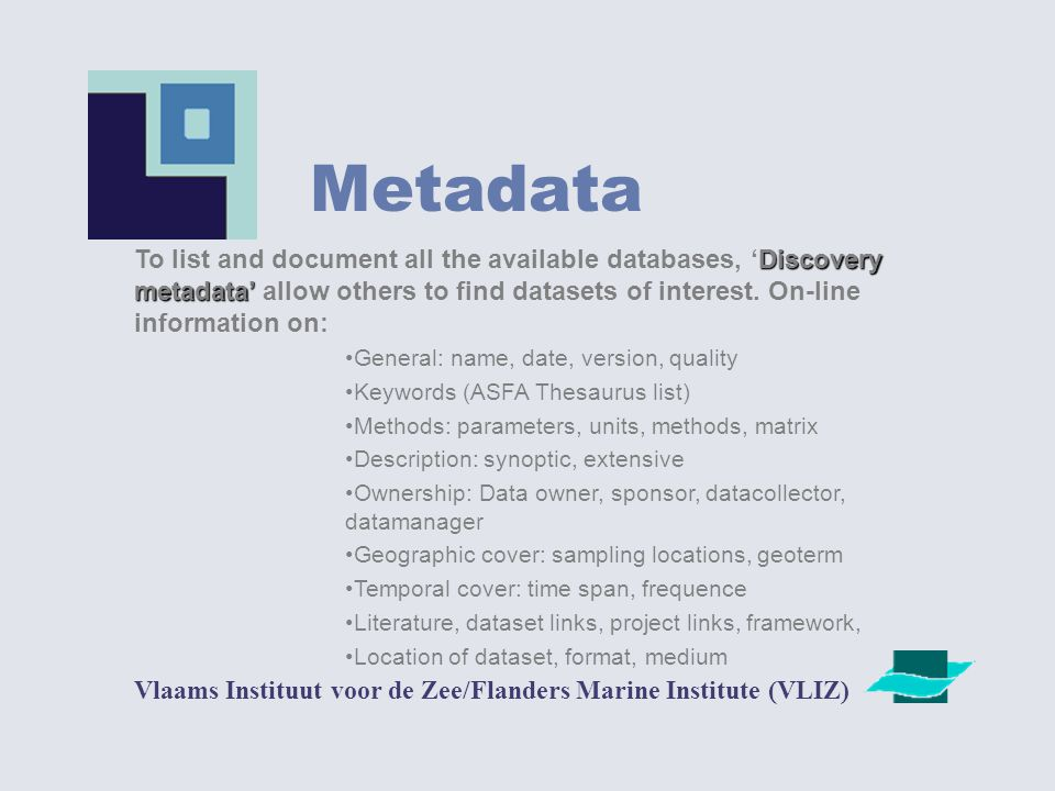 Metadata Vlaams Instituut voor de Zee/Flanders Marine Institute (VLIZ) Discovery metadata' To list and document all the available databases, 'Discovery metadata' allow others to find datasets of interest.