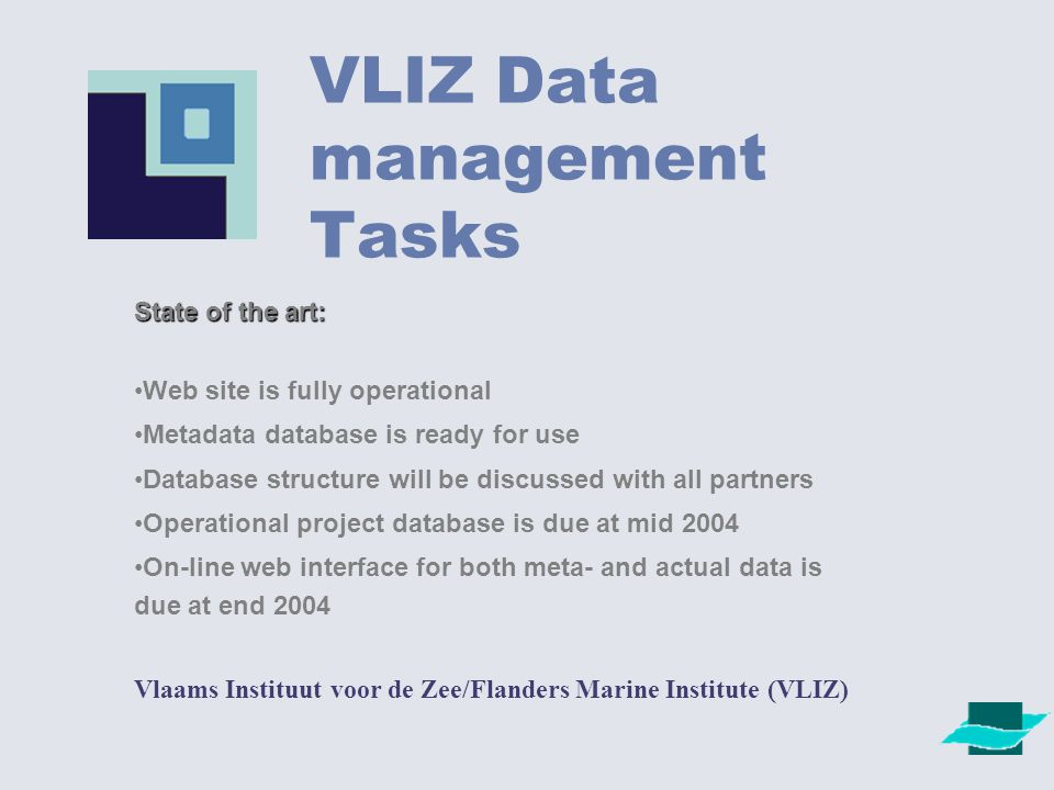 VLIZ Data management Tasks Vlaams Instituut voor de Zee/Flanders Marine Institute (VLIZ) State of the art: Web site is fully operational Metadata database is ready for use Database structure will be discussed with all partners Operational project database is due at mid 2004 On-line web interface for both meta- and actual data is due at end 2004