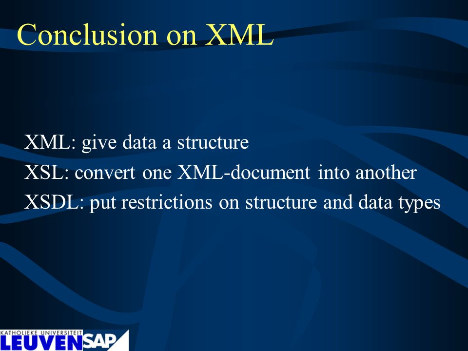 Conclusion on XML XML: give data a structure XSL: convert one XML-document into another XSDL: put restrictions on structure and data types