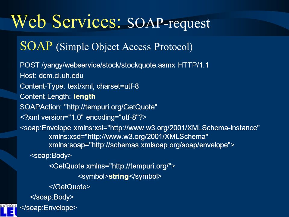 Web Services: SOAP-request SOAP (Simple Object Access Protocol) POST /yangy/webservice/stock/stockquote.asmx HTTP/1.1 Host: dcm.cl.uh.edu Content-Type: text/xml; charset=utf-8 Content-Length: length SOAPAction: http://tempuri.org/GetQuote string ndbad81: In this example, a GetLastTradePrice SOAP request is sent to a StockQuote service.