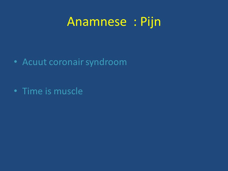 Anamnese : Pijn Acuut coronair syndroom Time is muscle