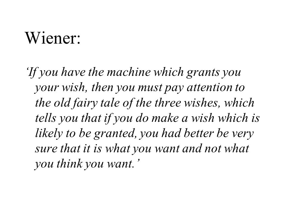 Wiener: 'If you have the machine which grants you your wish, then you must pay attention to the old fairy tale of the three wishes, which tells you that if you do make a wish which is likely to be granted, you had better be very sure that it is what you want and not what you think you want.'