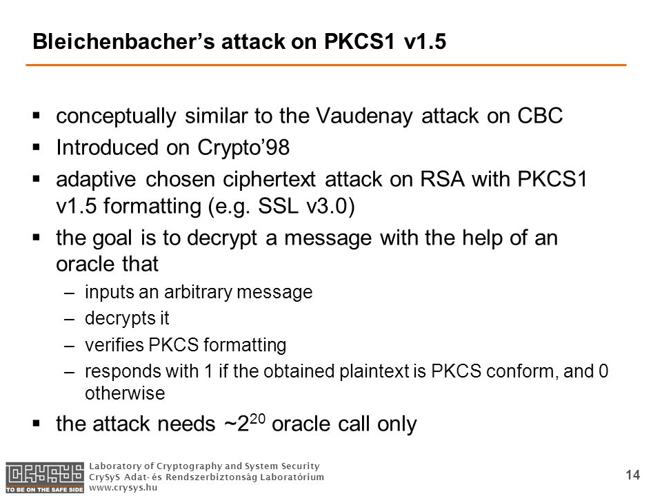 Laboratory of Cryptography and System Security CrySyS Adat- és Rendszerbiztonság Laboratórium www.crysys.hu 14 Bleichenbacher's attack on PKCS1 v1.5  conceptually similar to the Vaudenay attack on CBC  Introduced on Crypto'98  adaptive chosen ciphertext attack on RSA with PKCS1 v1.5 formatting (e.g.