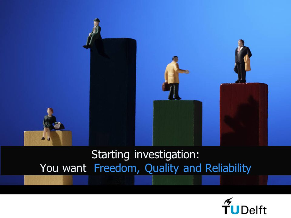Starting investigation: You want Freedom, Quality and Reliability